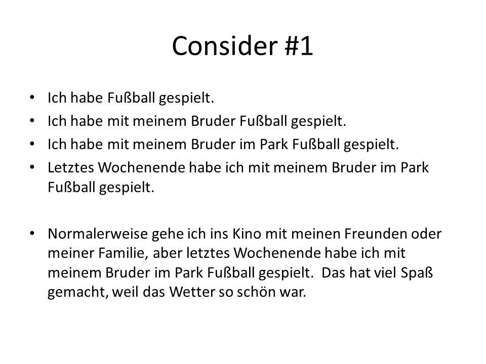 Consider #1 Ich habe Fußball gespielt. Ich habe mit meinem Bruder Fußball gespielt. Ich habe mit meinem Bruder im Park Fußball gespielt. Letztes Woche