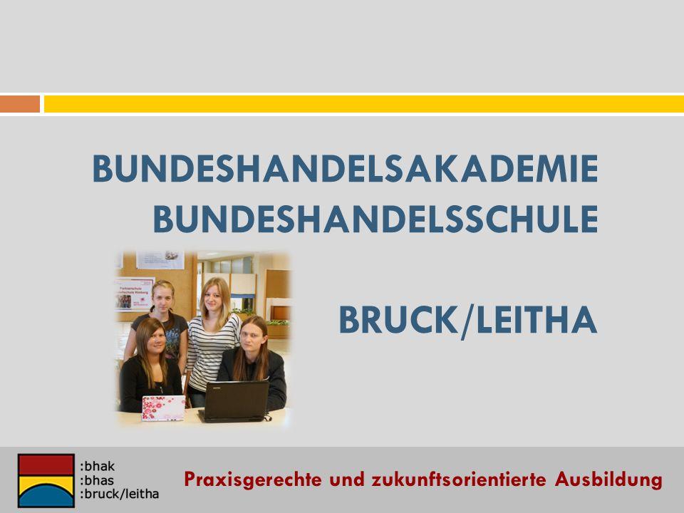 BUNDESHANDELSAKADEMIE BUNDESHANDELSSCHULE BRUCK/LEITHA Praxisgerechte und zukunftsorientierte Ausbildung