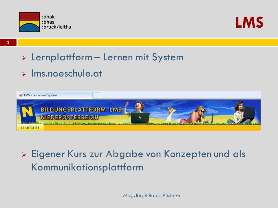LMS Mag. Birgit Raab-Pfisterer 3 Lernplattform – Lernen mit System lms.noeschule.at Eigener Kurs zur Abgabe von Konzepten und als Kommunikationsplattf