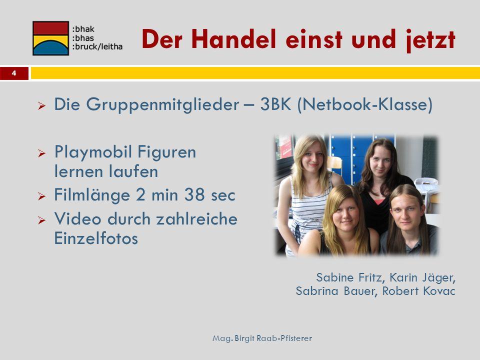 Der Handel einst und jetzt Mag. Birgit Raab-Pfisterer 4 Die Gruppenmitglieder – 3BK (Netbook-Klasse) Playmobil Figuren lernen laufen Filmlänge 2 min 3