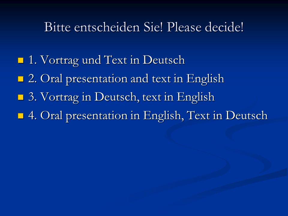 Bitte entscheiden Sie! Please decide! 1. Vortrag und Text in Deutsch 1. Vortrag und Text in Deutsch 2. Oral presentation and text in English 2. Oral p