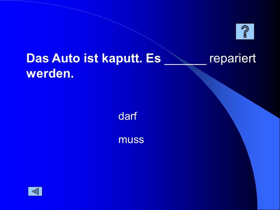 Das Auto ist kaputt. Es ______ repariert werden. muss darf
