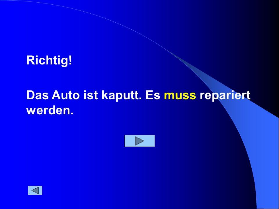 Das Auto ist kaputt. Es muss repariert werden. Richtig!