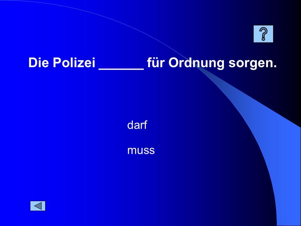 Die Polizei ______ für Ordnung sorgen. muss darf
