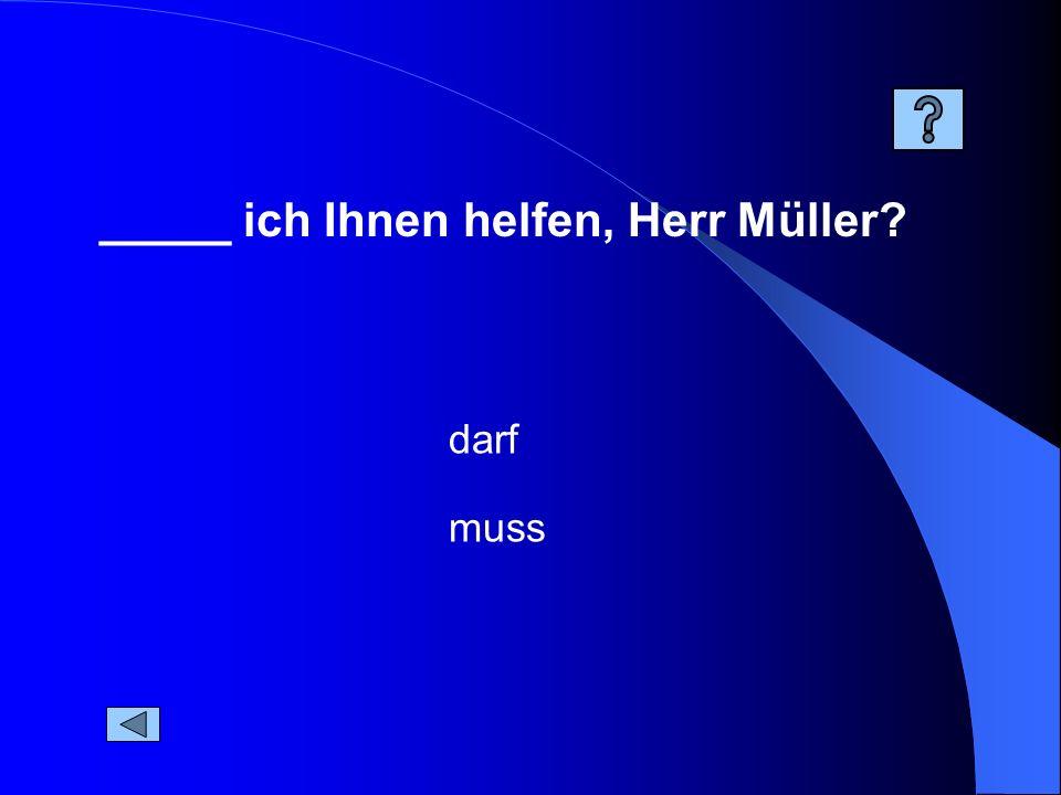 _____ ich Ihnen helfen, Herr Müller? muss darf