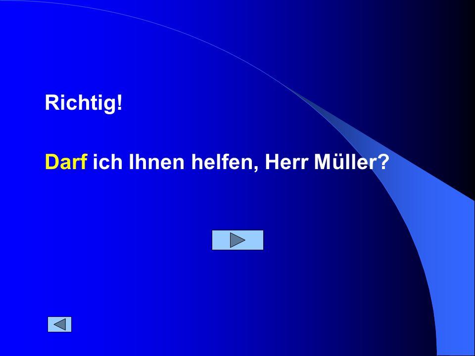 Darf ich Ihnen helfen, Herr Müller? Richtig!