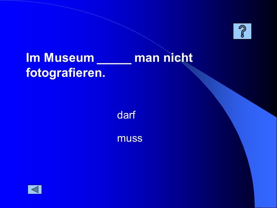 Im Museum _____ man nicht fotografieren. muss darf