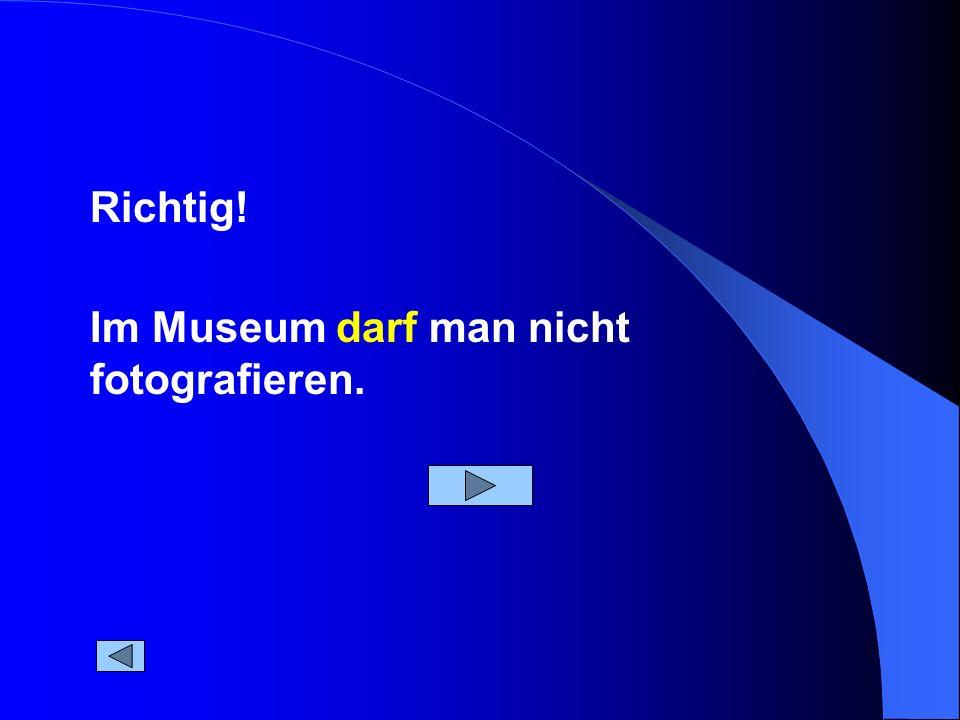 Im Museum darf man nicht fotografieren. Richtig!