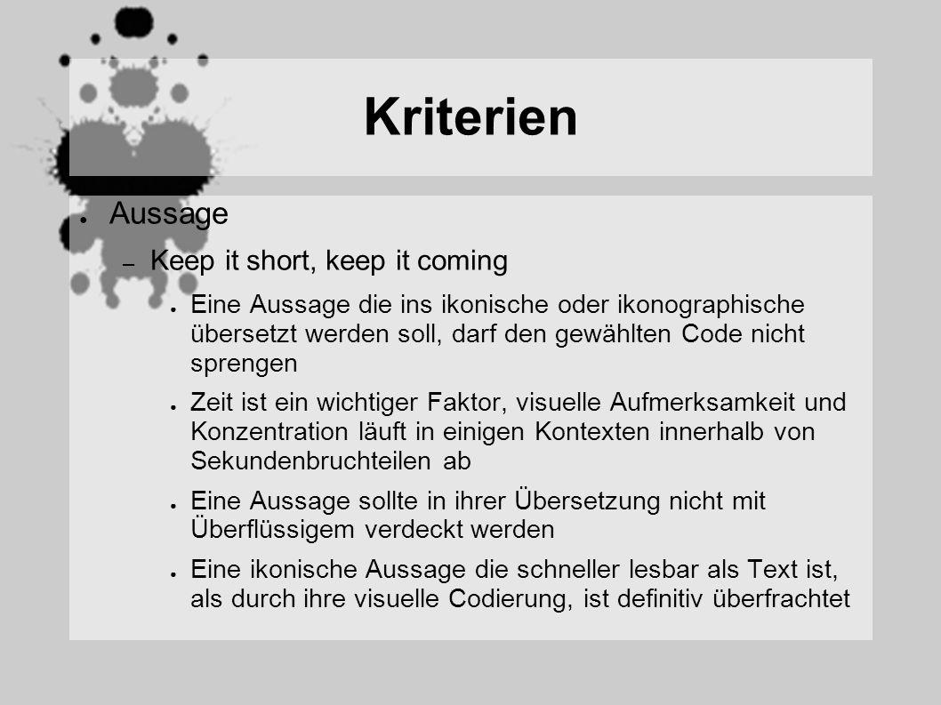 Kriterien Aussage – Keep it short, keep it coming Eine Aussage die ins ikonische oder ikonographische übersetzt werden soll, darf den gewählten Code nicht sprengen Zeit ist ein wichtiger Faktor, visuelle Aufmerksamkeit und Konzentration läuft in einigen Kontexten innerhalb von Sekundenbruchteilen ab Eine Aussage sollte in ihrer Übersetzung nicht mit Überflüssigem verdeckt werden Eine ikonische Aussage die schneller lesbar als Text ist, als durch ihre visuelle Codierung, ist definitiv überfrachtet