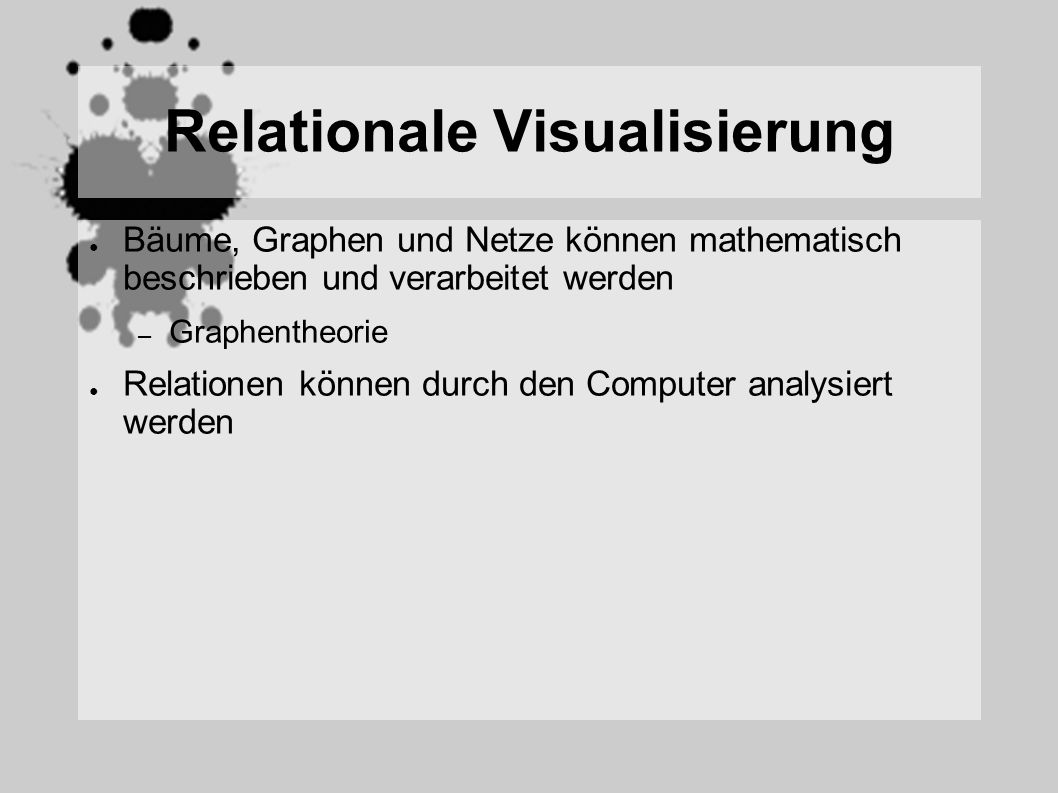 Relationale Visualisierung Bäume, Graphen und Netze können mathematisch beschrieben und verarbeitet werden – Graphentheorie Relationen können durch den Computer analysiert werden