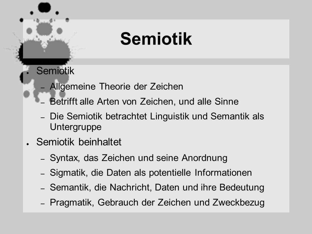 Semiotik – Allgemeine Theorie der Zeichen – Betrifft alle Arten von Zeichen, und alle Sinne – Die Semiotik betrachtet Linguistik und Semantik als Untergruppe Semiotik beinhaltet – Syntax, das Zeichen und seine Anordnung – Sigmatik, die Daten als potentielle Informationen – Semantik, die Nachricht, Daten und ihre Bedeutung – Pragmatik, Gebrauch der Zeichen und Zweckbezug