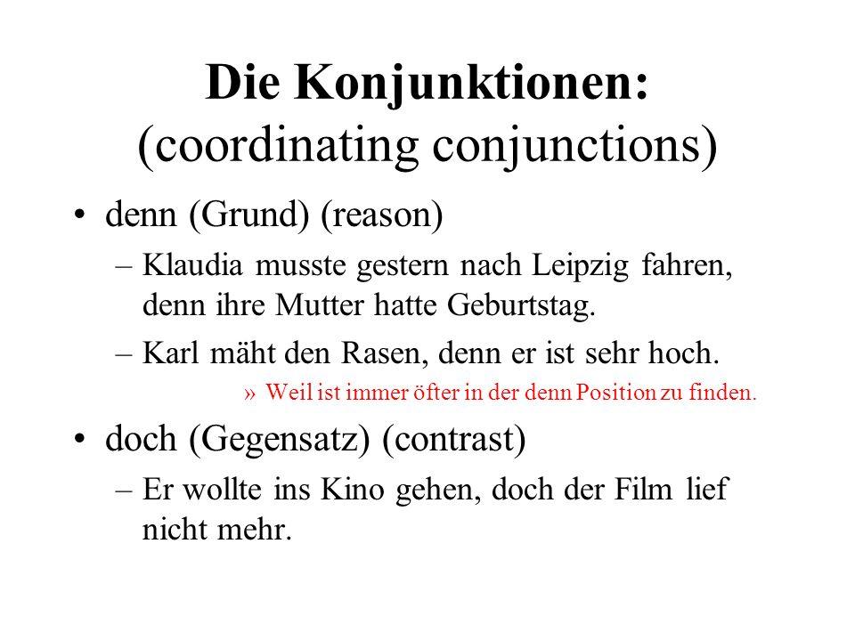Die Konjunktionen: (coordinating conjunctions) denn (Grund) (reason) –Klaudia musste gestern nach Leipzig fahren, denn ihre Mutter hatte Geburtstag.