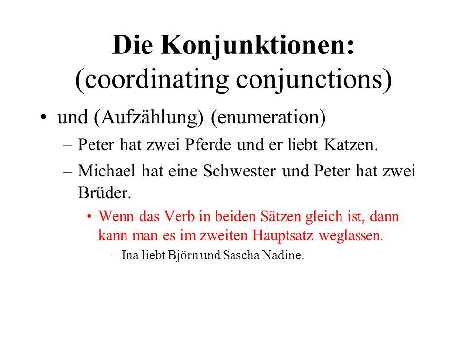 Die Konjunktionen: (coordinating conjunctions) und (Aufzählung) (enumeration) –Peter hat zwei Pferde und er liebt Katzen.