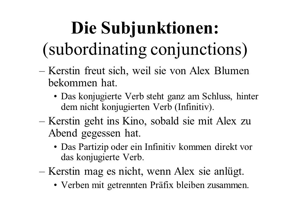 Die Subjunktionen: (subordinating conjunctions) –Kerstin freut sich, weil sie von Alex Blumen bekommen hat.