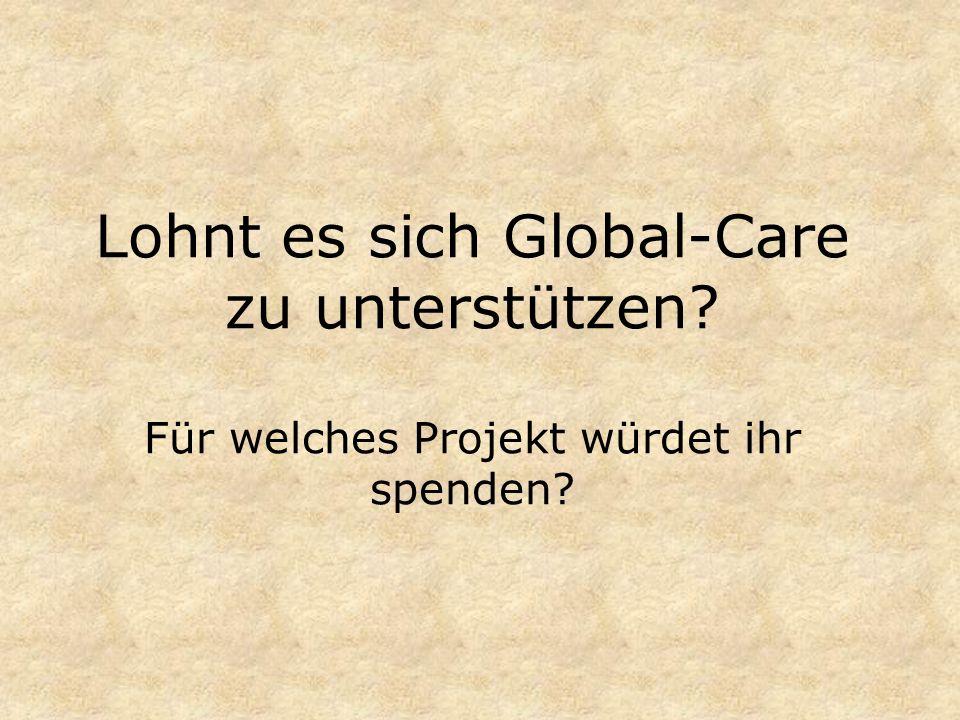 Lohnt es sich Global-Care zu unterstützen? Für welches Projekt würdet ihr spenden?