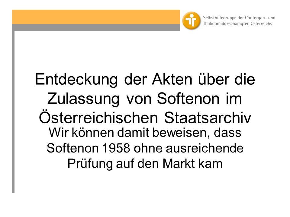 Entdeckung der Akten über die Zulassung von Softenon im Österreichischen Staatsarchiv Wir können damit beweisen, dass Softenon 1958 ohne ausreichende Prüfung auf den Markt kam