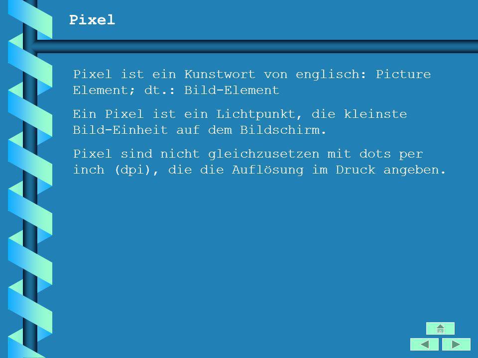 Pixel Pixel ist ein Kunstwort von englisch: Picture Element; dt.: Bild-Element Ein Pixel ist ein Lichtpunkt, die kleinste Bild-Einheit auf dem Bildsch
