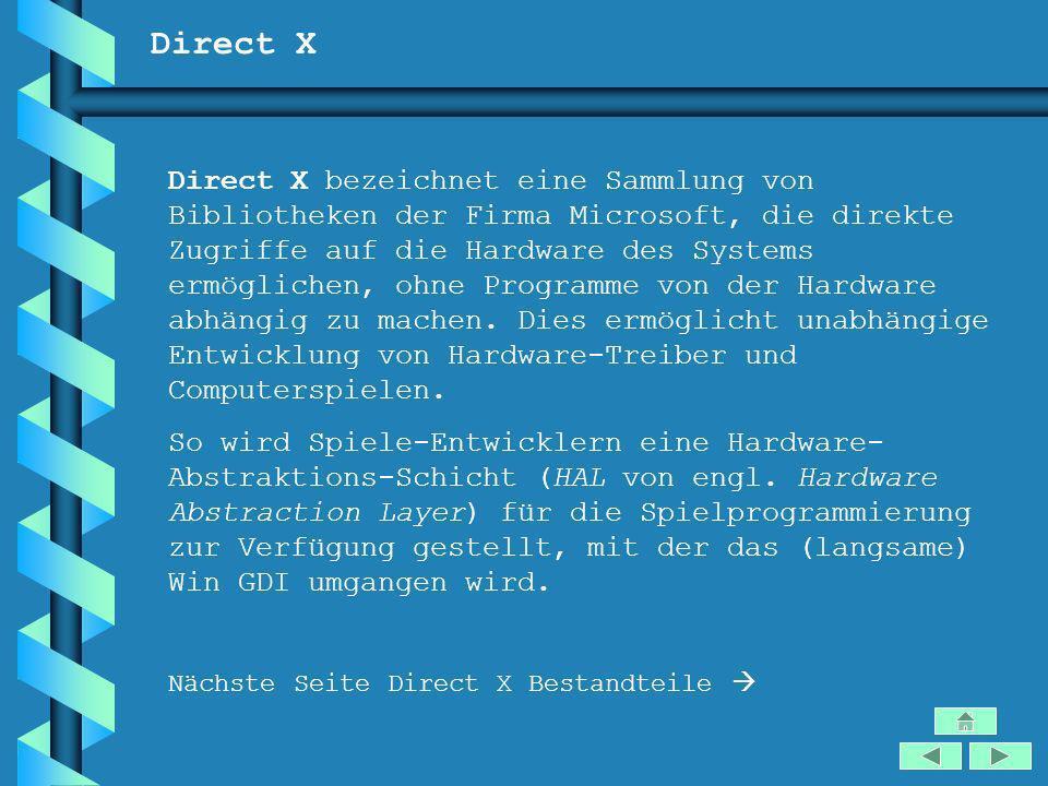 Direct X Direct X bezeichnet eine Sammlung von Bibliotheken der Firma Microsoft, die direkte Zugriffe auf die Hardware des Systems ermöglichen, ohne P