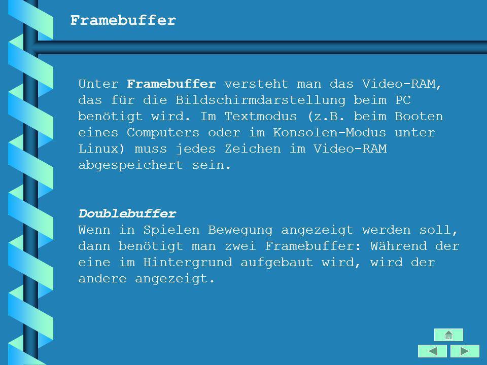 Framebuffer Unter Framebuffer versteht man das Video-RAM, das für die Bildschirmdarstellung beim PC benötigt wird. Im Textmodus (z.B. beim Booten eine