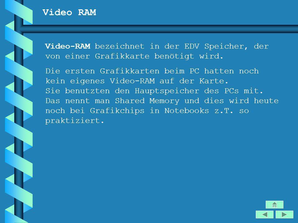 Video RAM Video-RAM bezeichnet in der EDV Speicher, der von einer Grafikkarte benötigt wird. Die ersten Grafikkarten beim PC hatten noch kein eigenes