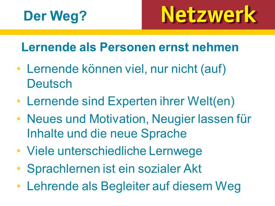Lernende können viel, nur nicht (auf) Deutsch Lernende sind Experten ihrer Welt(en) Neues und Motivation, Neugier lassen für Inhalte und die neue Sprache Viele unterschiedliche Lernwege Sprachlernen ist ein sozialer Akt Lehrende als Begleiter auf diesem Weg Der Weg.