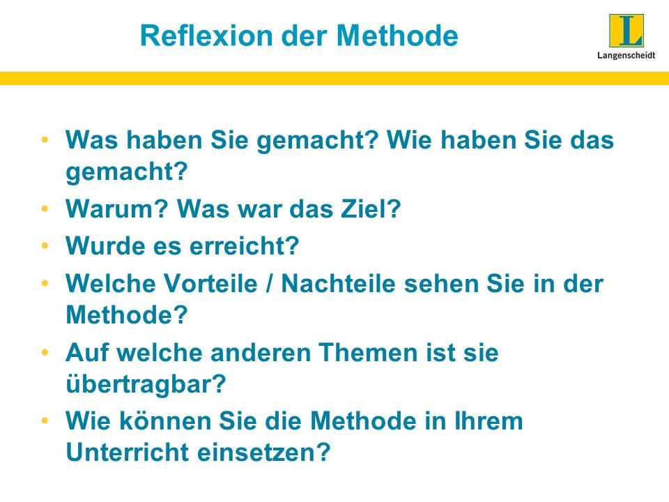 Reflexion der Methode Was haben Sie gemacht? Wie haben Sie das gemacht? Warum? Was war das Ziel? Wurde es erreicht? Welche Vorteile / Nachteile sehen