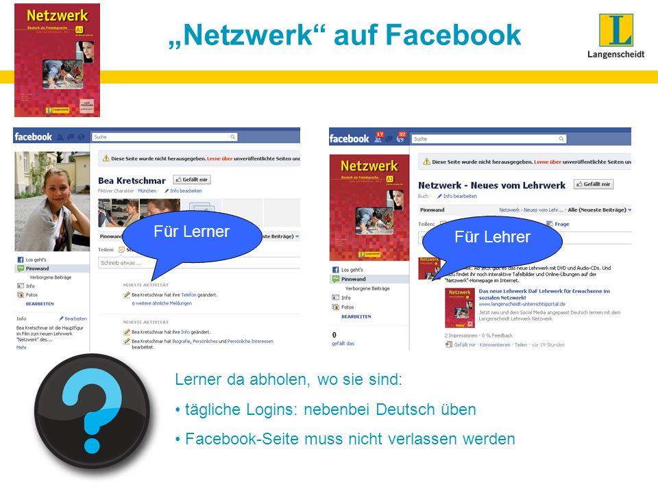 Netzwerk auf Facebook Für Lerner Für Lehrer Lerner da abholen, wo sie sind: tägliche Logins: nebenbei Deutsch üben Facebook-Seite muss nicht verlassen