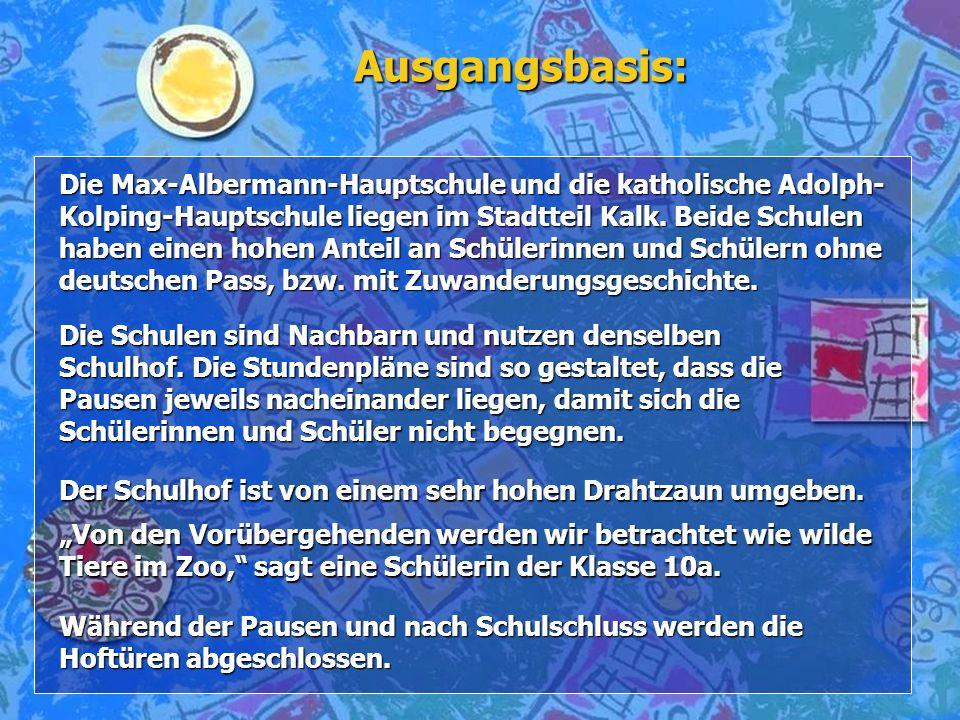 Ausgangsbasis: Die Max-Albermann-Hauptschule und die katholische Adolph- Kolping-Hauptschule liegen im Stadtteil Kalk. Beide Schulen haben einen hohen