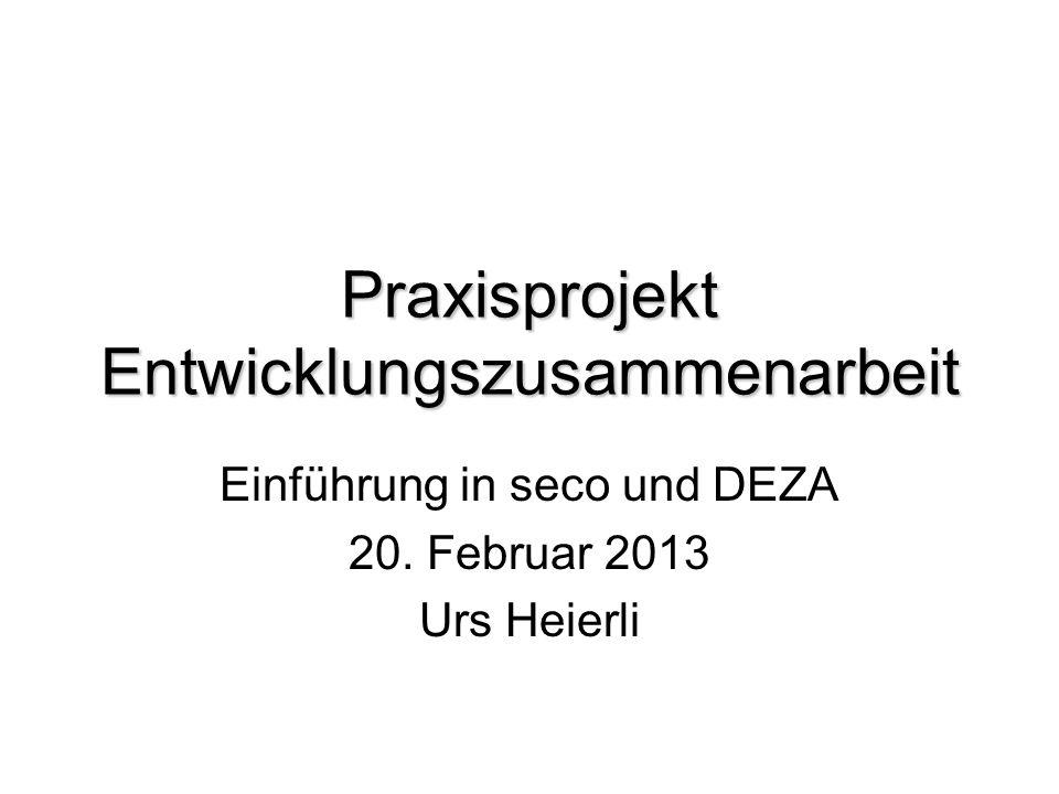 Praxisprojekt Entwicklungszusammenarbeit Einführung in seco und DEZA 20. Februar 2013 Urs Heierli