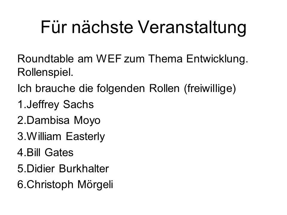 Für nächste Veranstaltung Roundtable am WEF zum Thema Entwicklung. Rollenspiel. Ich brauche die folgenden Rollen (freiwillige) 1.Jeffrey Sachs 2.Dambi