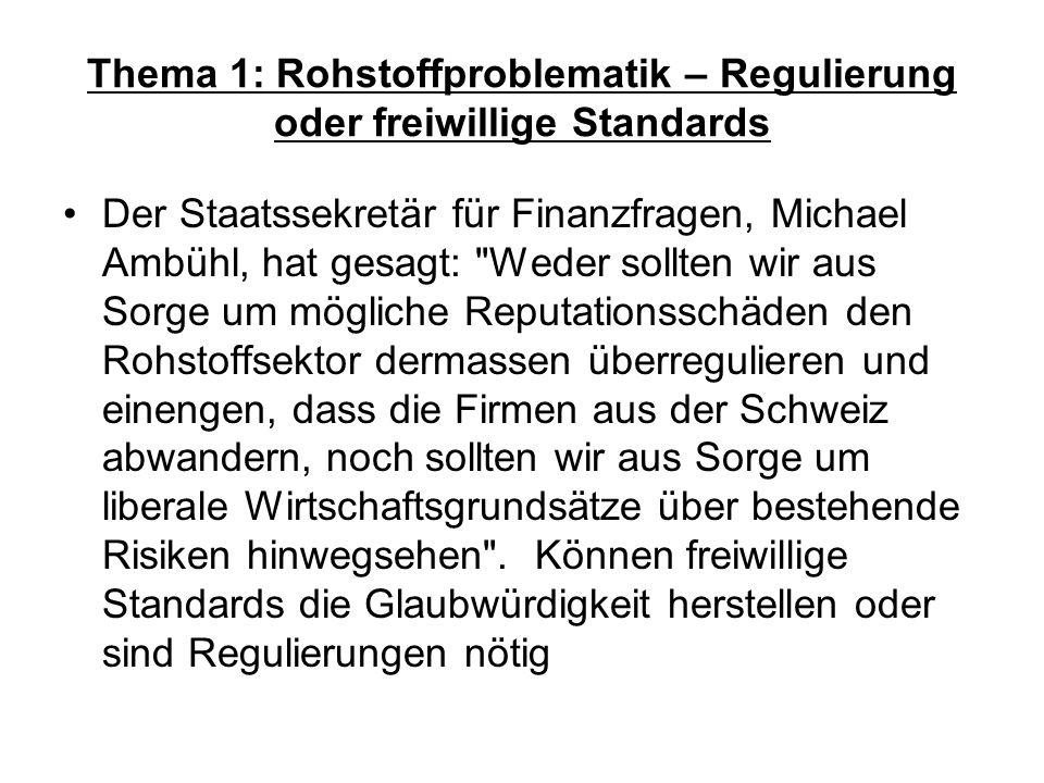 Thema 1: Rohstoffproblematik – Regulierung oder freiwillige Standards Der Staatssekretär für Finanzfragen, Michael Ambühl, hat gesagt: