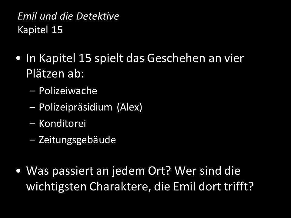 In Kapitel 15 spielt das Geschehen an vier Plätzen ab: –Polizeiwache –Polizeipräsidium (Alex) –Konditorei –Zeitungsgebäude Was passiert an jedem Ort?
