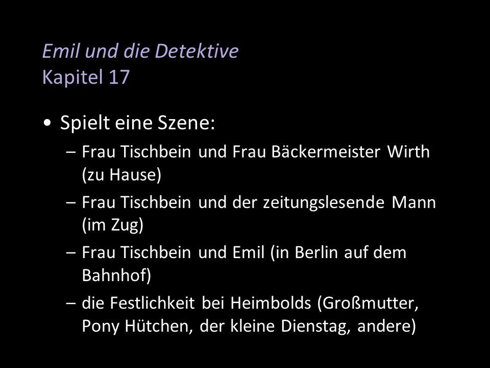 Emil und die Detektive Kapitel 17 Spielt eine Szene: –Frau Tischbein und Frau Bäckermeister Wirth (zu Hause) –Frau Tischbein und der zeitungslesende M