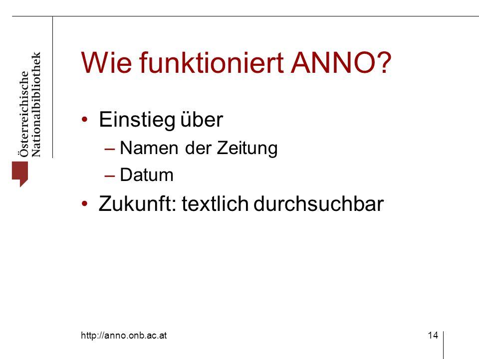 http://anno.onb.ac.at14 Wie funktioniert ANNO? Einstieg über – Namen der Zeitung – Datum Zukunft: textlich durchsuchbar