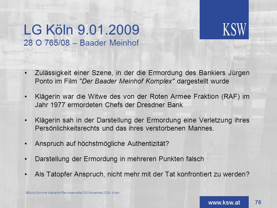 www.ksw.at LG Köln 9.01.2009 28 O 765/08 – Baader Meinhof Zulässigkeit einer Szene, in der die Ermordung des Bankiers Jürgen Ponto im Film