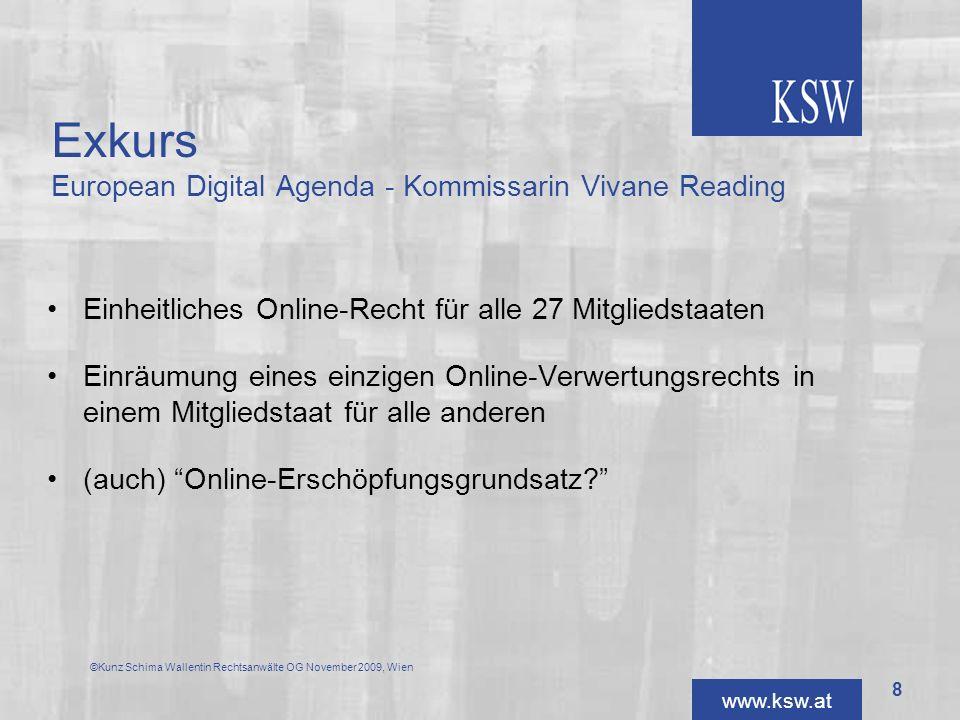 www.ksw.at Exkurs European Digital Agenda - Kommissarin Vivane Reading Anderer Ansatz: Konsolidieren des Online-Rechts als eine Werknutzungsart Weiterführung der Harmonisierung des europäischen Urheberrechts ©Kunz Schima Wallentin Rechtsanwälte OG November 2009, Wien 9