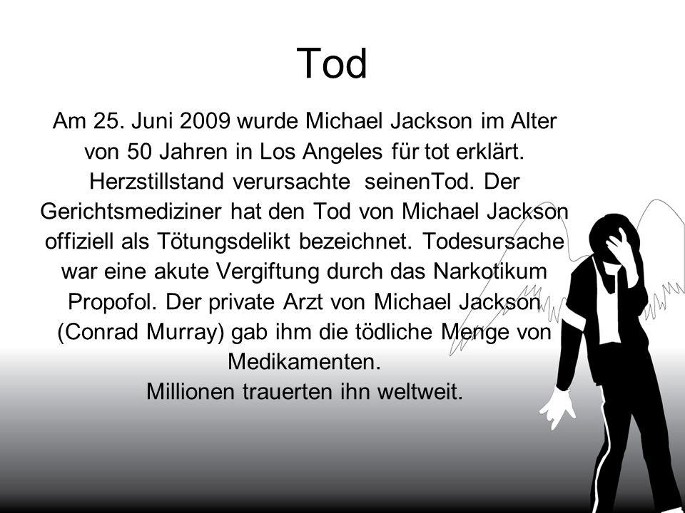 Tod Am 25. Juni 2009 wurde Michael Jackson im Alter von 50 Jahren in Los Angeles für tot erklärt. Herzstillstand verursachte seinenTod. Der Gerichtsme