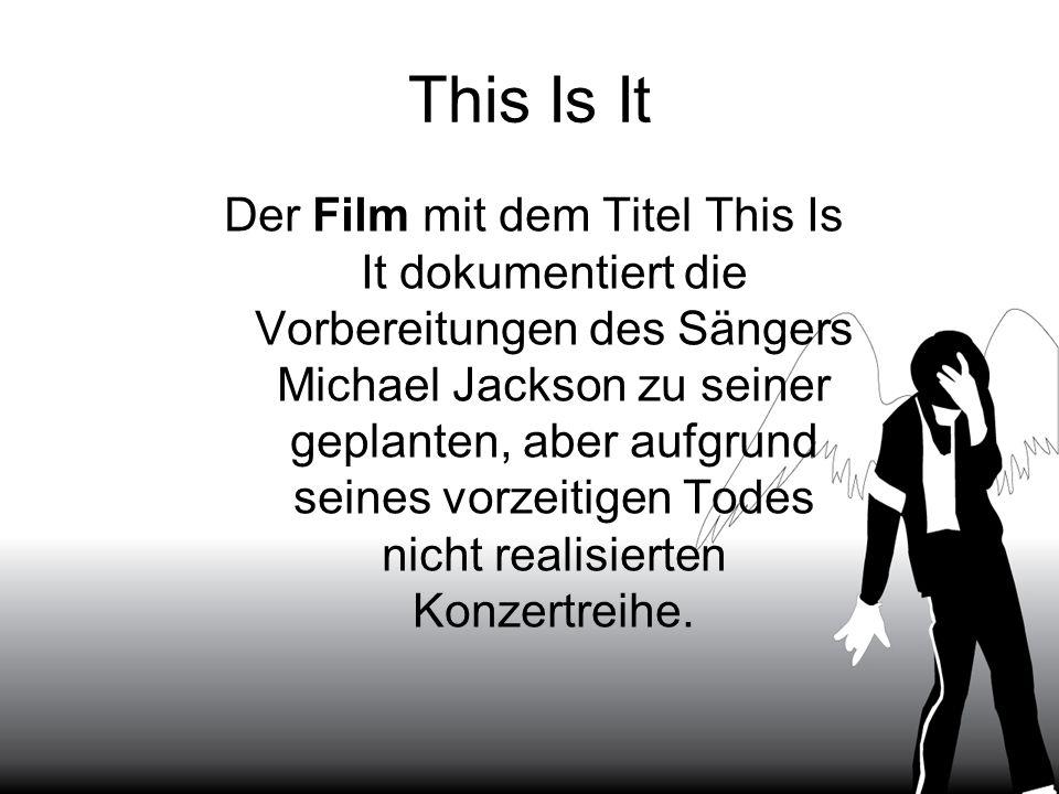 This Is It Der Film mit dem Titel This Is It dokumentiert die Vorbereitungen des Sängers Michael Jackson zu seiner geplanten, aber aufgrund seines vor
