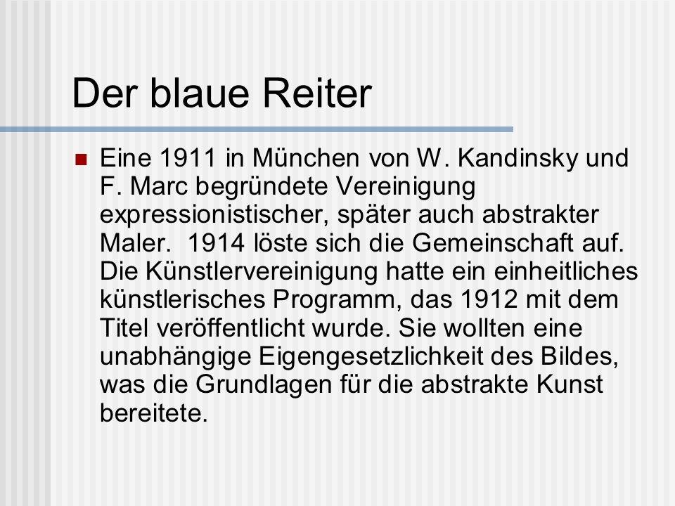 Der blaue Reiter Eine 1911 in München von W. Kandinsky und F. Marc begründete Vereinigung expressionistischer, später auch abstrakter Maler. 1914 löst