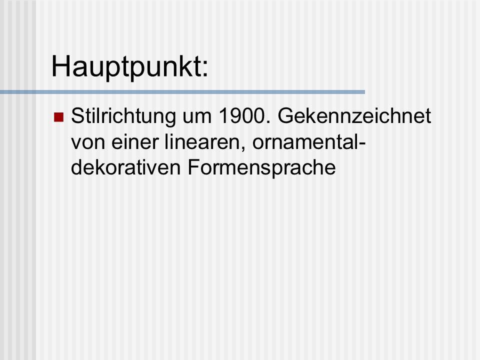 Hauptpunkt: Stilrichtung um 1900. Gekennzeichnet von einer linearen, ornamental- dekorativen Formensprache