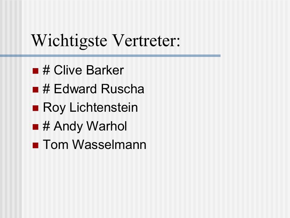 Wichtigste Vertreter: # Clive Barker # Edward Ruscha Roy Lichtenstein # Andy Warhol Tom Wasselmann