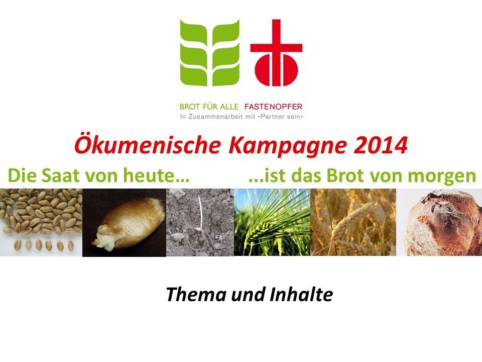 Ökumenische Kampagne 2014 Die Saat von heute…...ist das Brot von morgen Thema und Inhalte