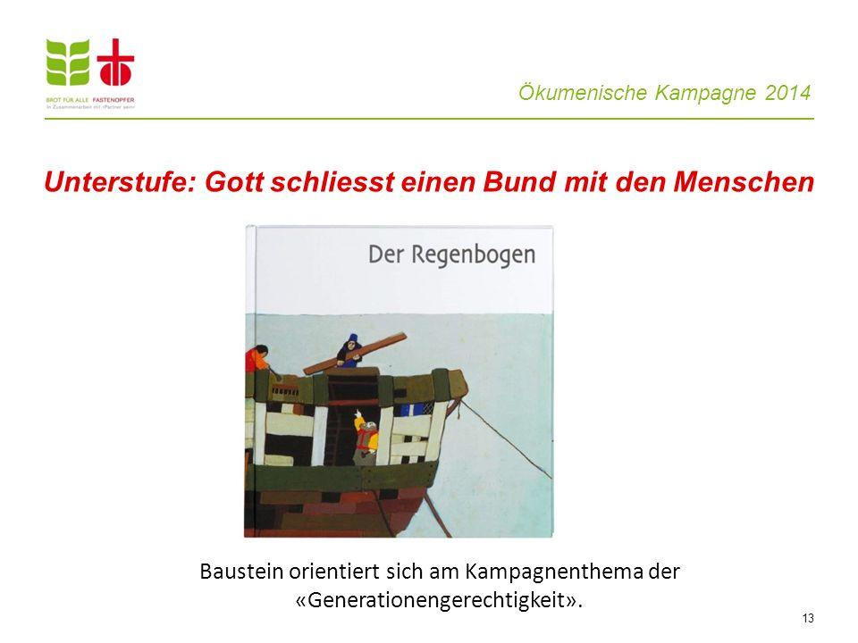 Ökumenische Kampagne 2014 13 Unterstufe: Gott schliesst einen Bund mit den Menschen Baustein orientiert sich am Kampagnenthema der «Generationengerech