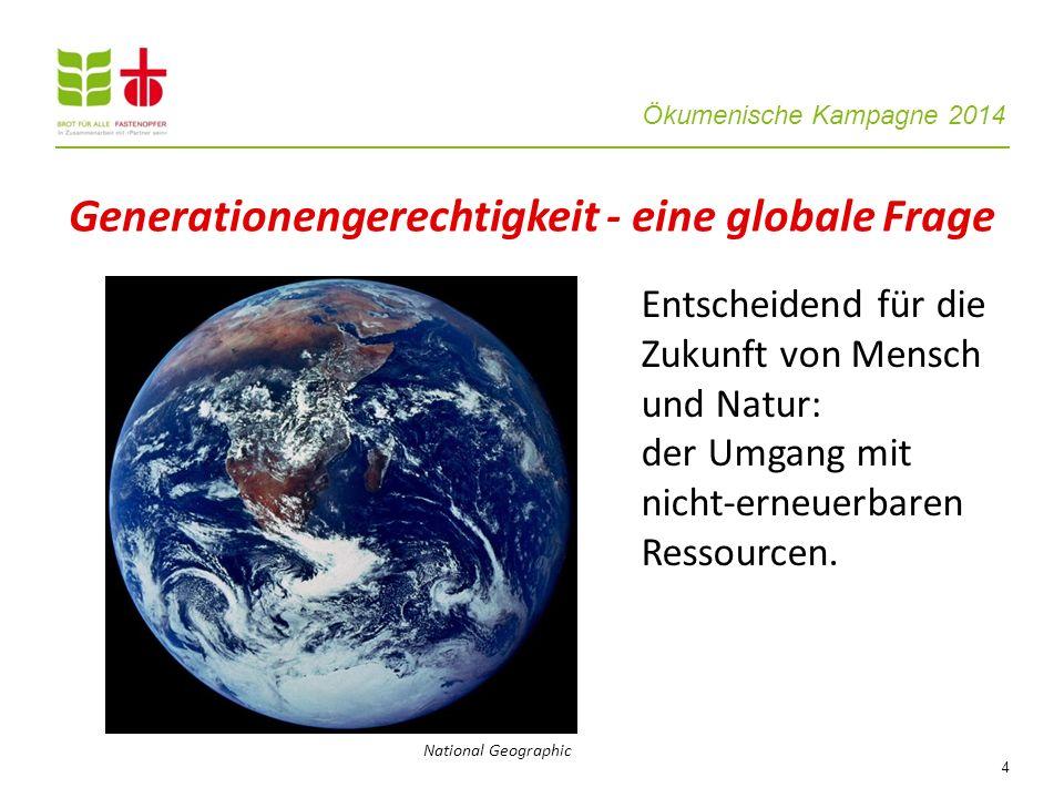 Ökumenische Kampagne 2014 4 Entscheidend für die Zukunft von Mensch und Natur: der Umgang mit nicht-erneuerbaren Ressourcen. Generationengerechtigkeit