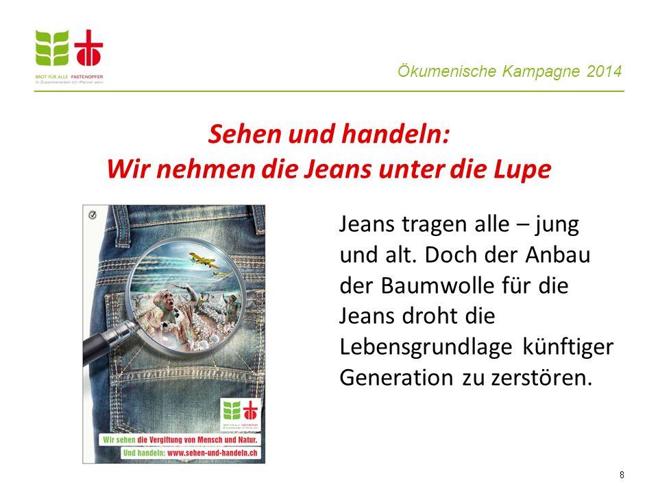 Ökumenische Kampagne 2014 8 Jeans tragen alle – jung und alt. Doch der Anbau der Baumwolle für die Jeans droht die Lebensgrundlage künftiger Generatio