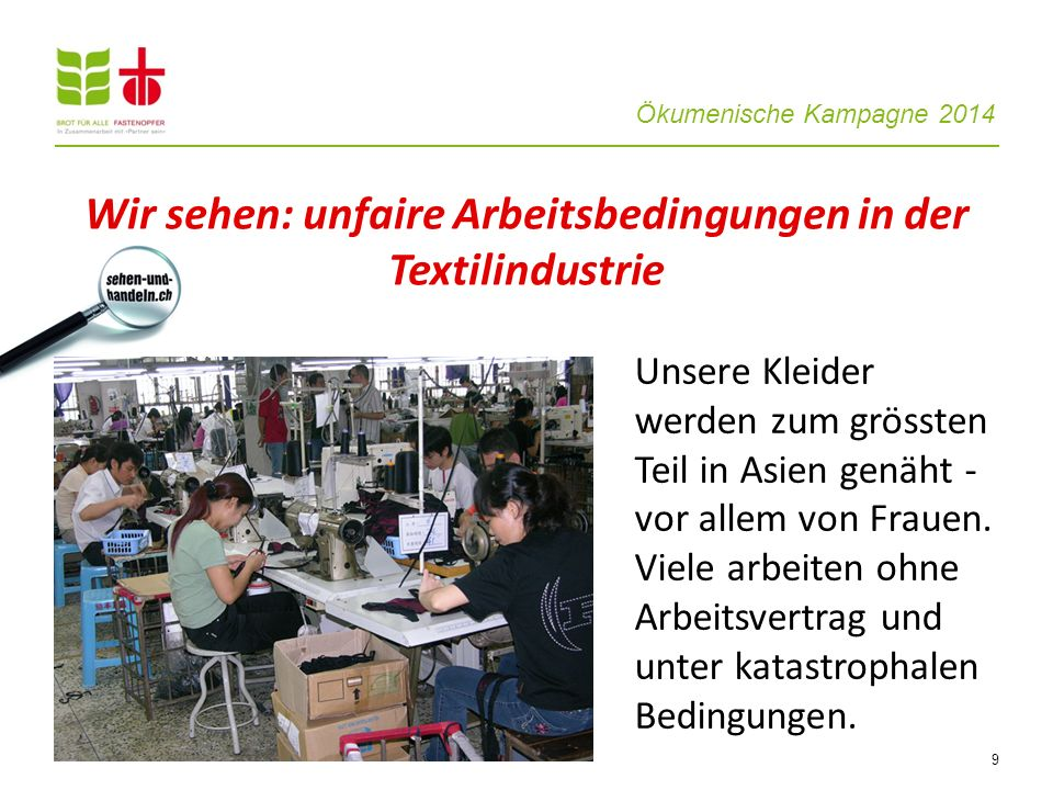 Ökumenische Kampagne 2014 9 Unsere Kleider werden zum grössten Teil in Asien genäht - vor allem von Frauen. Viele arbeiten ohne Arbeitsvertrag und unt