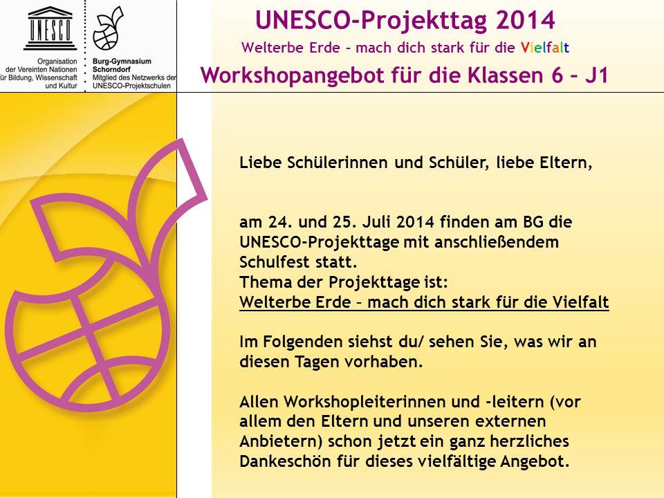 UNESCO-Projekttag 2014 Welterbe Erde – mach dich stark für die Vielfalt Workshopangebot für die Klassen 6 – J1 Die Klassen 5 bleiben an diesen Tagen im Klassenverband und unternehmen etwas zum Projekttagthema mit ihrem/r Klassenlehrer/in.