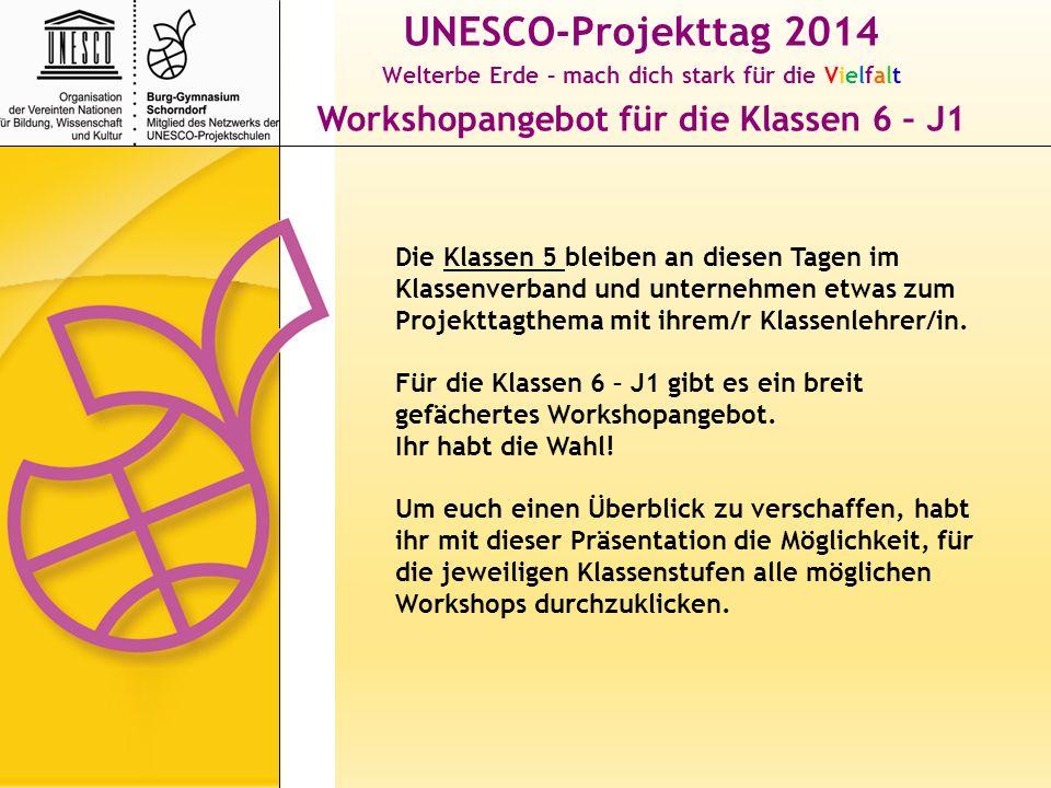 UNESCO-Projekttag 2014 Welterbe Erde – mach dich stark für die Vielfalt Workshopangebot für die Klassen 6 – J1 Nachdem ihr (aus Klasse 6 – J1) euch einen Überblick verschafft habt, müsst ihr euch entscheiden.