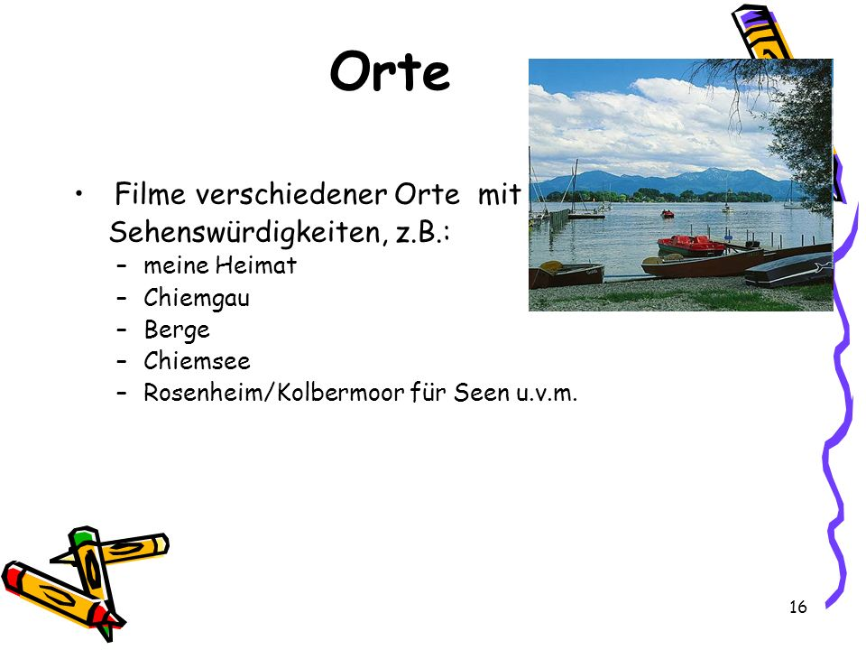 Orte Filme verschiedener Orte mit Sehenswürdigkeiten, z.B.: –meine Heimat –Chiemgau –Berge –Chiemsee –Rosenheim/Kolbermoor für Seen u.v.m. 16