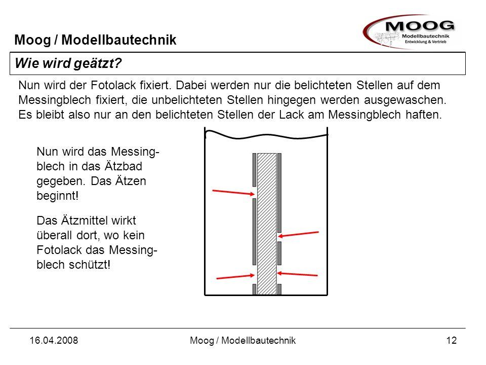 Moog / Modellbautechnik 16.04.2008Moog / Modellbautechnik12 Wie wird geätzt? Nun wird der Fotolack fixiert. Dabei werden nur die belichteten Stellen a
